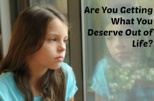 Are You Getting What You Deserve Out Of Life?