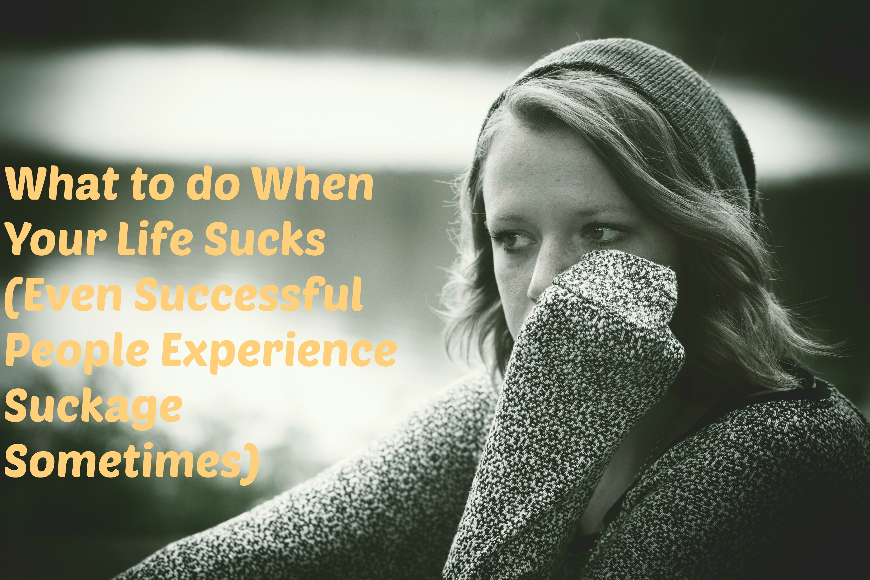 What To Do When Your Life Sucks (Even Successful People Experience Suckage!)