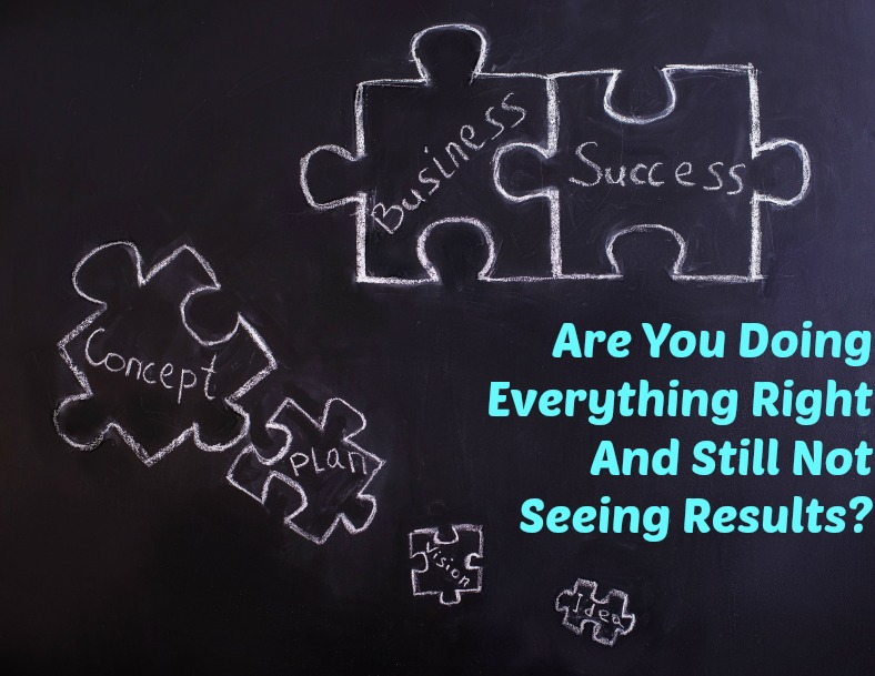 Are You Doing Everything Right and Still Not Seeing Results?