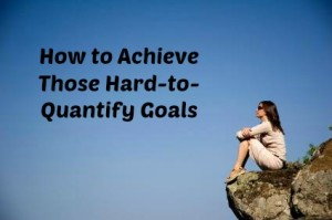 My Solution to Achieve Those Hard-to-Quantify Goals