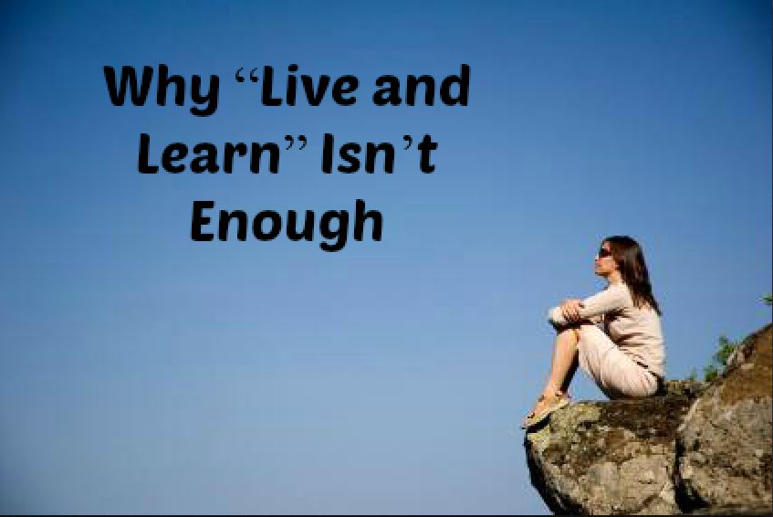 "Why ""Live and Learn"" Isn't Enough"